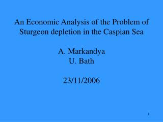 An Economic Analysis of the Problem of Sturgeon depletion in the Caspian Sea  A. Markandya U. Bath  23