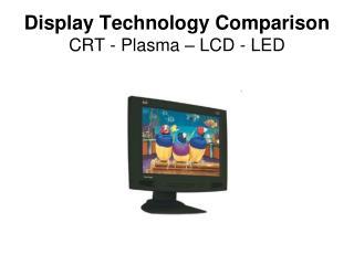 Display Technology Comparison CRT - Plasma   LCD - LED