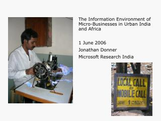 The Information Environment of Micro-Businesses in Urban India and Africa  1 June 2006 Jonathan Donner Microsoft Researc