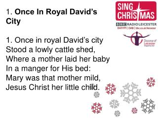 1. Once In Royal David s City  1. Once in royal David s city Stood a lowly cattle shed, Where a mother laid her baby In