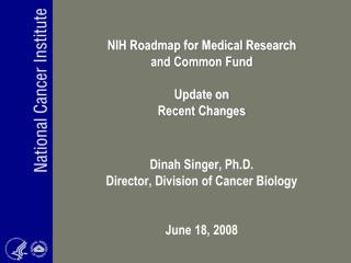 NIH Roadmap for Medical Research and Common Fund   Update on  Recent Changes   Dinah Singer, Ph.D. Director, Division of