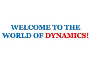 WELCOME TO THE WORLD OF DYNAMICS