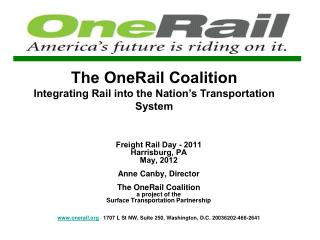 Freight Rail Day - 2011 Harrisburg, PA May, 2012  Anne Canby, Director   The OneRail Coalition a project of the  Surface