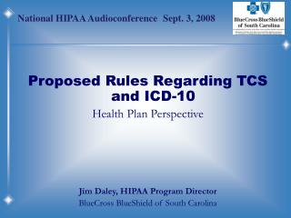 Proposed Rules Regarding TCS and ICD-10 Health Plan Perspective     Jim Daley, HIPAA Program Director BlueCross BlueShie