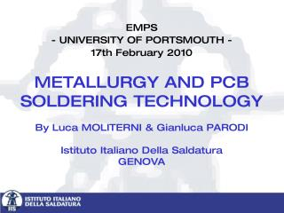 EMPS  - UNIVERSITY OF PORTSMOUTH -   17th February 2010   METALLURGY AND PCB SOLDERING TECHNOLOGY  By Luca MOLITERNI  Gi