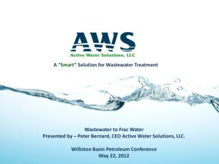 Wastewater to Frac Water Presented by   Peter Bernard, CEO Active Water Solutions, LLC.  Williston Basin Petroleum Confe