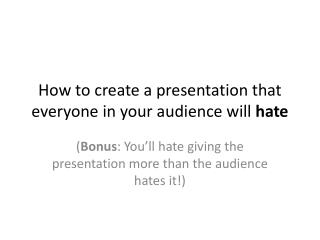 How to create a presentation that everyone in your audience will hate