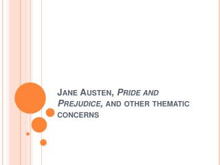 Jane Austen, Pride and Prejudice, and other thematic concerns