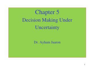 Chapter 5 Decision Making Under  Uncertainty  Dr. Ayham Jaaron