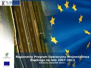 Regionalny Program Operacyjny Wojew dztwa Slaskiego na lata 2007-2013 Katowice, kwiecien 2012 r.