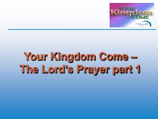 Your Kingdom Come   The Lord s Prayer part 1