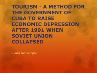 TOURISM - A METHOD FOR THE GOVERNMENT OF CUBA TO RAISE ECONOMIC DEPRESSION AFTER 1991 WHEN SOVIET UNION COLLAPSED