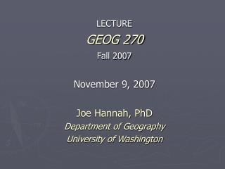 LECTURE GEOG 270 Fall 2007   November 9, 2007  Joe Hannah, PhD Department of Geography University of Washington