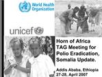 Horn of Africa TAG Meeting for Polio Eradication, Somalia Update.  Addis Ababa, Ethiopia  27-28, April 2007