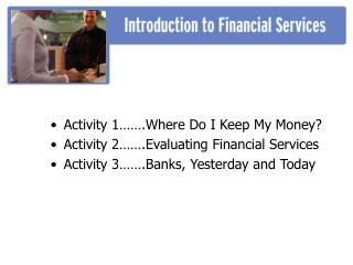 Activity 1  .Where Do I Keep My Money Activity 2  .Evaluating Financial Services Activity 3  .Banks, Yesterday and Today