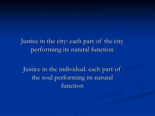 Justice in the city: each part of the city performing its natural function  Justice in the individual: each part of the