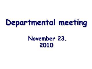 Departmental meeting    November 23.  2010