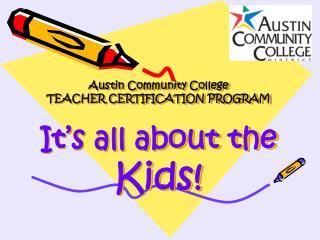 Austin Community College TEACHER CERTIFICATION PROGRAM  It s all about the  Kids