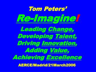 Tom Peters     Re-Imagine  Leading Change,  Developing Talent,  Driving Innovation, Adding Value, Achieving Excellence