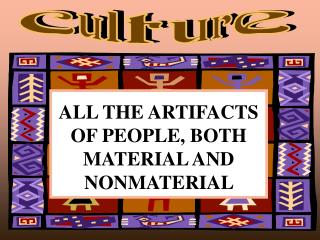 ALL THE ARTIFACTS OF PEOPLE, BOTH MATERIAL AND NONMATERIAL