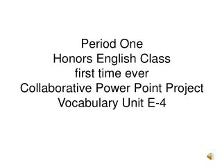 Period One Honors English Class first time ever Collaborative Power Point Project Vocabulary Unit E-4