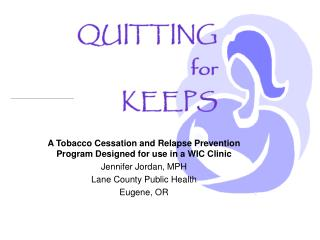 A Tobacco Cessation and Relapse Prevention Program Designed for use in a WIC Clinic  Jennifer Jordan, MPH Lane County Pu