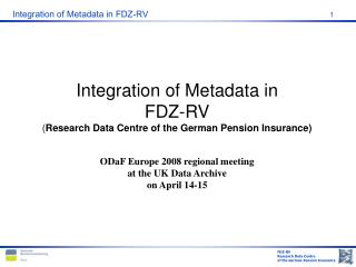 Integration of Metadata in FDZ-RV Research Data Centre of the German Pension Insurance  ODaF Europe 2008 regional meetin