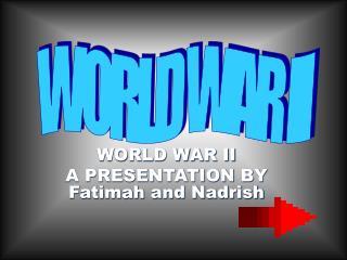 WORLD WAR II A PRESENTATION BY Fatimah and Nadrish