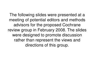 The following slides were presented at a meeting of potential editors and methods advisors for the proposed Cochrane rev