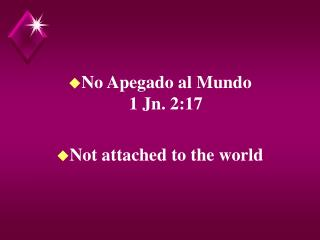 No Apegado al Mundo                         1 Jn. 2:17  Not attached to the world