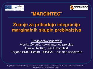 MARGINTEG   Znanje za prihodnjo integracijo  marginalnih skupin prebivalstva  Predstavitev pripravili: Alenka Zelenic,