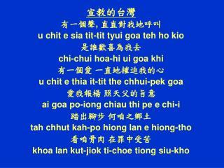 ,  u chit e sia tit-tit tyui goa teh ho kio  chi-chui hoa-hi ui goa khi   u chit e thia it-tit the chhui-pek goa   ai g