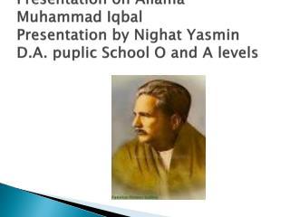 Presentation on Allama Muhammad Iqbal Presentation by Nighat Yasmin  D.A. puplic School O and A levels