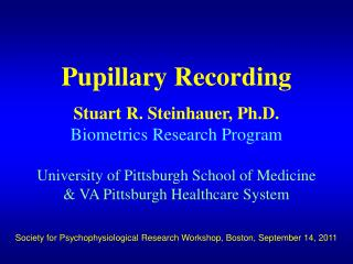 Pupillary Recording  Stuart R. Steinhauer, Ph.D. Biometrics Research Program  University of Pittsburgh School of Medicin