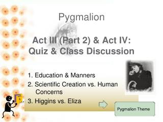 Pygmalion   Act III Part 2  Act IV:  Quiz  Class Discussion