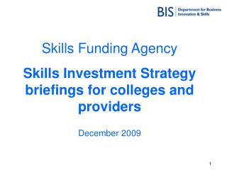 Skills Funding Agency Skills Investment Strategy briefings for colleges and providers December 2009