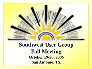 Southwest User Group Fall Meeting October 19-20, 2006 San Antonio, TX