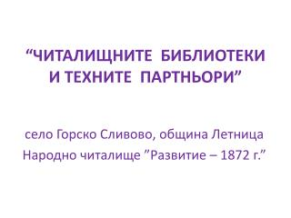 """""""ЧИТАЛИЩНИТЕ  БИБЛИОТЕКИ  И ТЕХНИТЕ  ПАРТНЬОРИ"""""""
