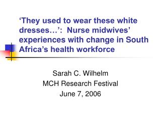 They used to wear these white dresses  :  Nurse midwives  experiences with change in South Africa s health workforce