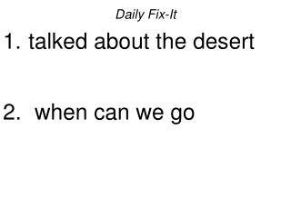 Daily Fix-It  talked about the desert    when can we go
