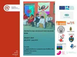 PREPRECEVANJE ODVISNOSTI MED MLADIMI ROMI  PROJEKT: SRAP julij 2010   junij 2013   Tea Sulic 2. regijska konferenca o pr