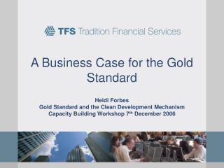 A Business Case for the Gold Standard  Heidi Forbes  Gold Standard and the Clean Development Mechanism  Capacity Buildin