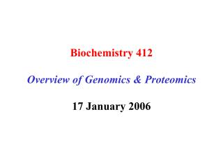 Biochemistry 412  Overview of Genomics  Proteomics  17 January 2006