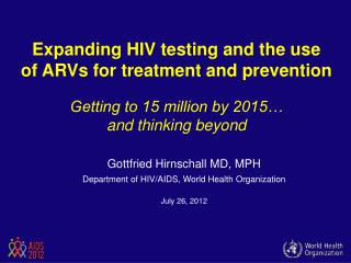 Expanding HIV testing and the use  of ARVs for treatment and prevention   Getting to 15 million by 2015   and thinking b