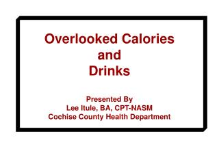 Overlooked Calories and  Drinks  Presented By Lee Itule, BA, CPT-NASM Cochise County Health Department