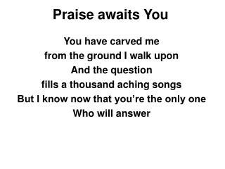 Praise awaits You