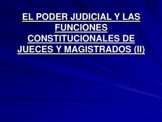 EL PODER JUDICIAL Y LAS FUNCIONES CONSTITUCIONALES DE JUECES Y MAGISTRADOS II