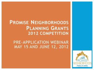 Promise Neighborhoods  Planning Grants  2012 Competition  Pre-Application Webinar May 15 and June 12, 2012