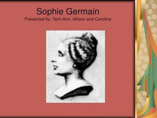 Sophie Germain Presented by: Terri-Ann, Allison and Caroline