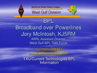 BPL  Broadband over Powerlines Jory McIntosh, KJ5RM ARRL Assistant Director  West Gulf BPL Task Force  KJ5RMKJ5RM TEXASB